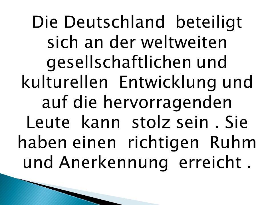 Die Deutschland beteiligt sich an der weltweiten gesellschaftlichen und kulturellen Entwicklung und auf die hervorragenden Leute kann stolz sein.