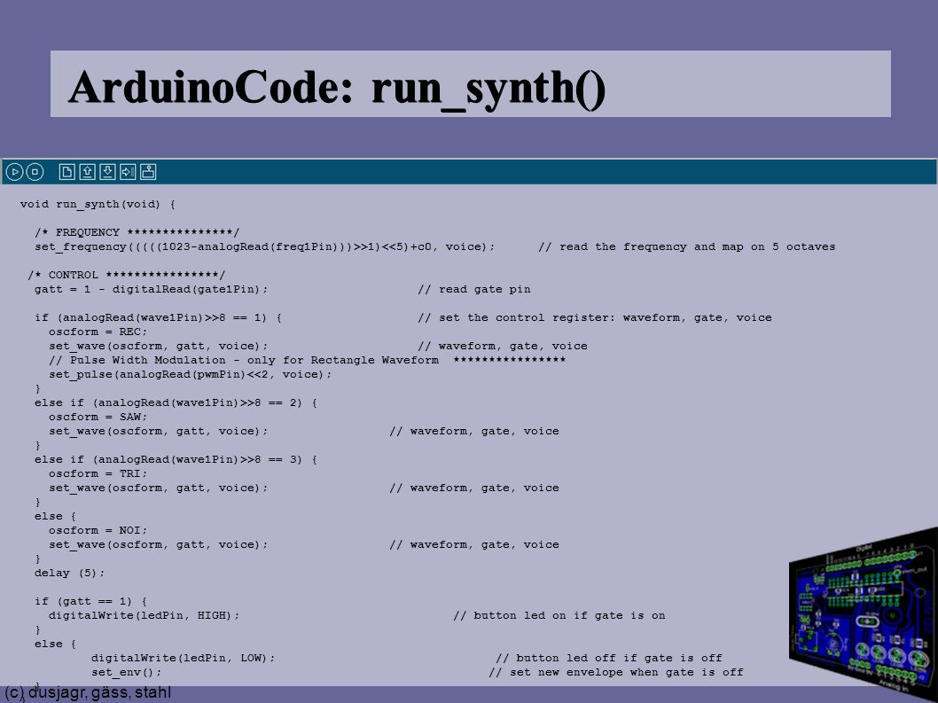(c) dusjagr, gäss, stahl ArduinoCode: run_synth() void run_synth(void) { /* FREQUENCY ***************/ set_frequency(((((1023-analogRead(freq1Pin)))>>1)<<5)+c0, voice); // read the frequency and map on 5 octaves /* CONTROL ****************/ gatt = 1 - digitalRead(gate1Pin); // read gate pin if (analogRead(wave1Pin)>>8 == 1) { // set the control register: waveform, gate, voice oscform = REC; set_wave(oscform, gatt, voice); // waveform, gate, voice // Pulse Width Modulation - only for Rectangle Waveform **************** set_pulse(analogRead(pwmPin)<<2, voice); } else if (analogRead(wave1Pin)>>8 == 2) { oscform = SAW; set_wave(oscform, gatt, voice); // waveform, gate, voice } else if (analogRead(wave1Pin)>>8 == 3) { oscform = TRI; set_wave(oscform, gatt, voice); // waveform, gate, voice } else { oscform = NOI; set_wave(oscform, gatt, voice); // waveform, gate, voice } delay (5); if (gatt == 1) { digitalWrite(ledPin, HIGH); // button led on if gate is on } else { digitalWrite(ledPin, LOW); // button led off if gate is off set_env(); // set new envelope when gate is off }