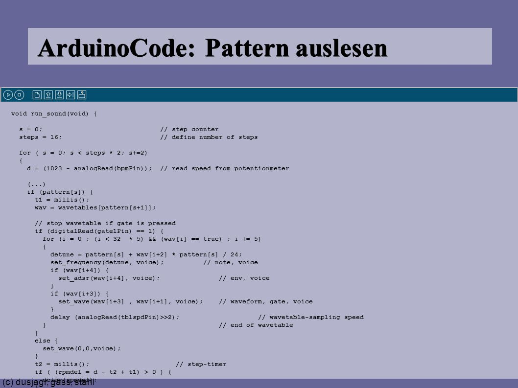 (c) dusjagr, gäss, stahl ArduinoCode: Pattern auslesen void run_sound(void) { s = 0; // step counter steps = 16; // define number of steps for ( s = 0; s < steps * 2; s+=2) { d = (1023 - analogRead(bpmPin)); // read speed from potentionmeter (...) if (pattern[s]) { t1 = millis(); wav = wavetables[pattern[s+1]]; // stop wavetable if gate is pressed if (digitalRead(gate1Pin) == 1) { for (i = 0 ; (i < 32 * 5) && (wav[i] == true) ; i += 5) { detune = pattern[s] + wav[i+2] * pattern[s] / 24; set_frequency(detune, voice); // note, voice if (wav[i+4]) { set_adsr(wav[i+4], voice); // env, voice } if (wav[i+3]) { set_wave(wav[i+3], wav[i+1], voice); // waveform, gate, voice } delay (analogRead(tblspdPin)>>2); // wavetable-sampling speed } // end of wavetable } else { set_wave(0,0,voice); } t2 = millis(); // step-timer if ( (rpmdel = d - t2 + t1) > 0 ) { delay(rpmdel); }