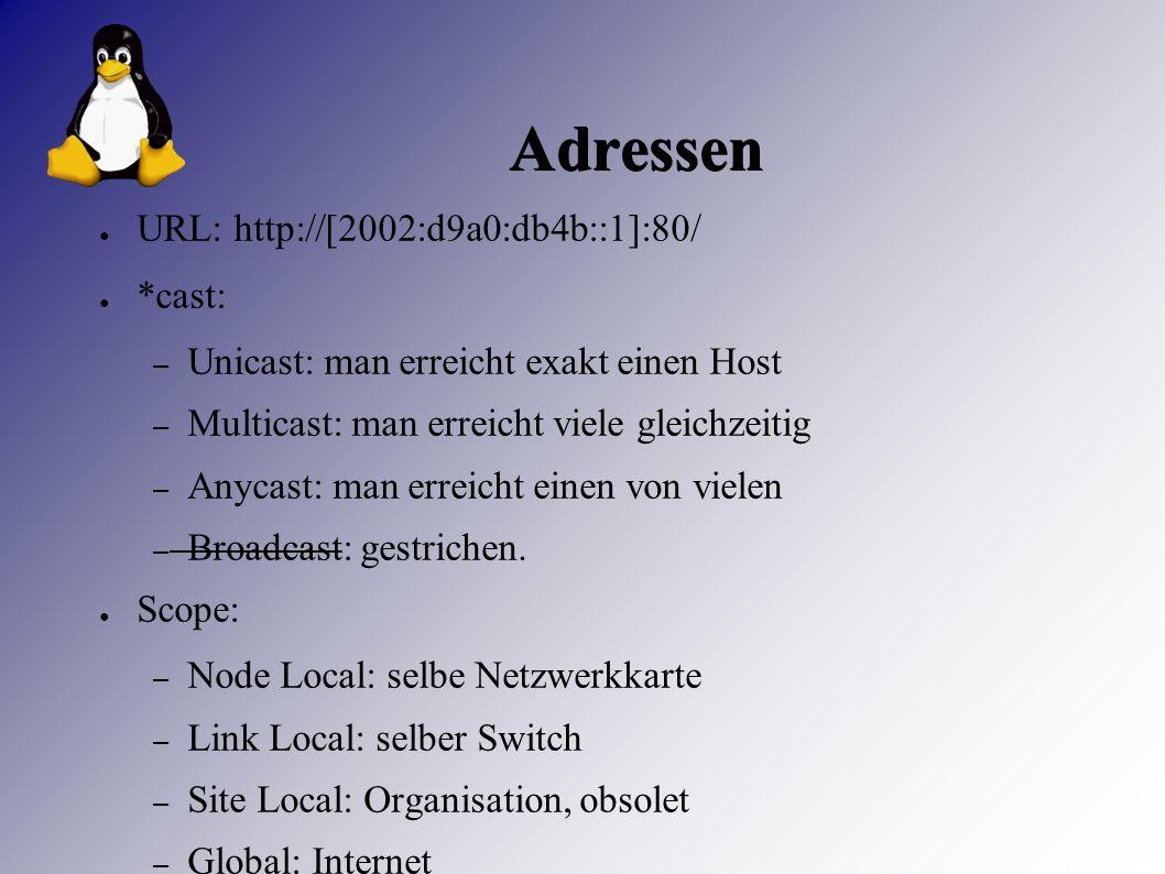 Adressen ● URL: http://[2002:d9a0:db4b::1]:80/ ● *cast: – Unicast: man erreicht exakt einen Host – Multicast: man erreicht viele gleichzeitig – Anycast: man erreicht einen von vielen – Broadcast: gestrichen.