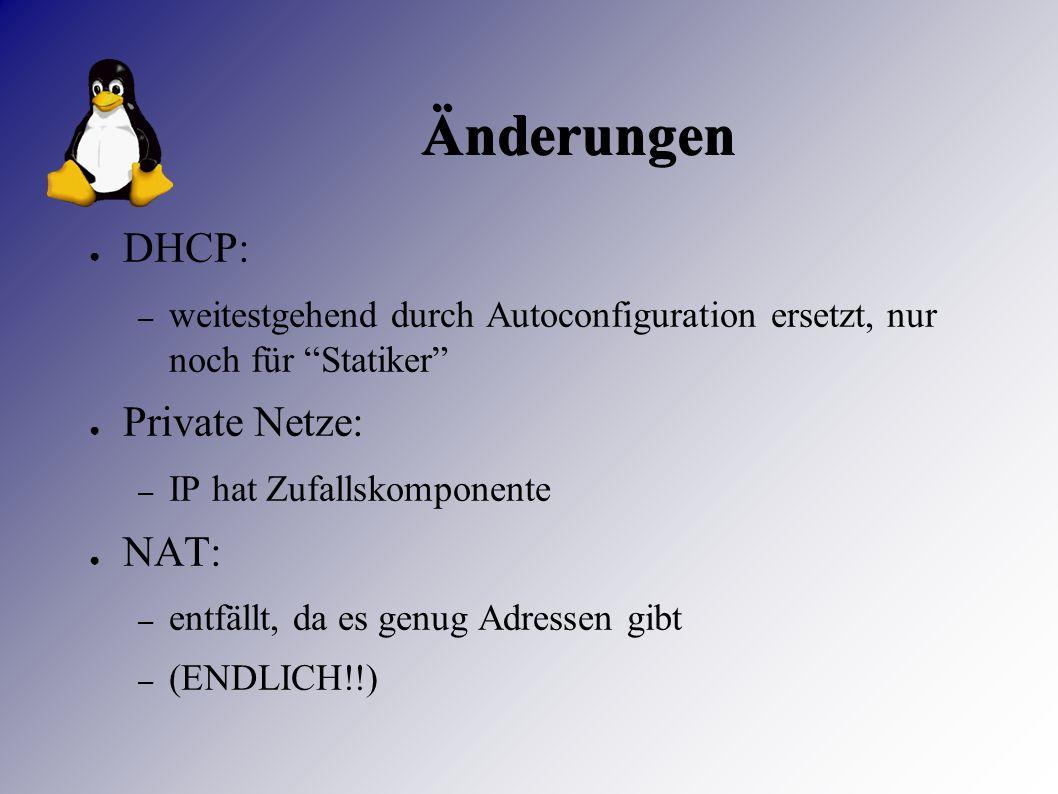 Änderungen ● DHCP: – weitestgehend durch Autoconfiguration ersetzt, nur noch für Statiker ● Private Netze: – IP hat Zufallskomponente ● NAT: – entfällt, da es genug Adressen gibt – (ENDLICH!!)