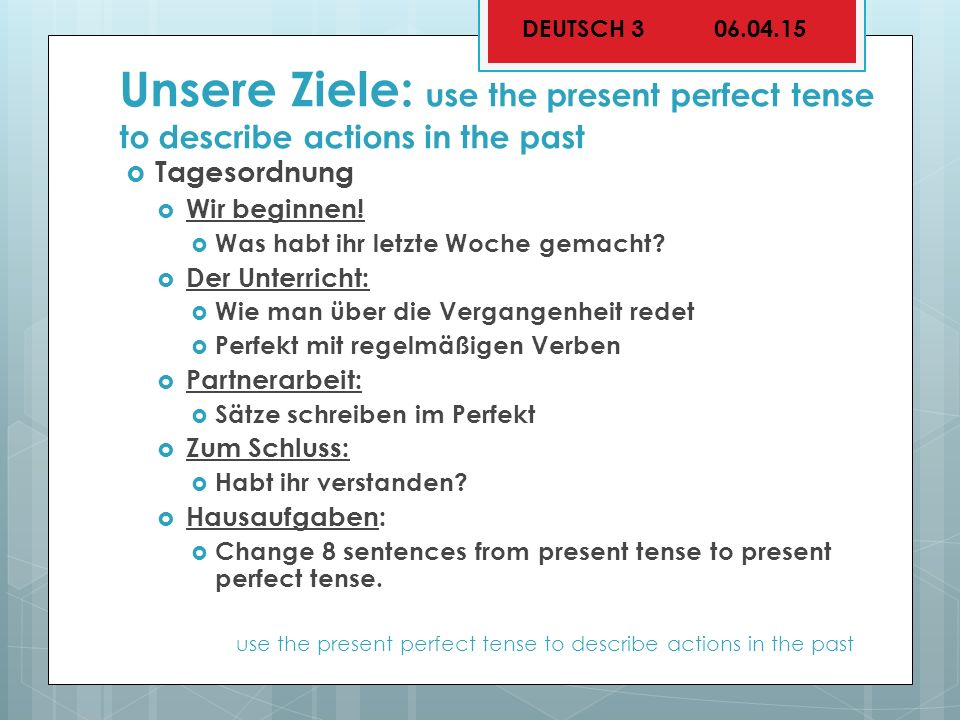 Unsere Ziele: use the present perfect tense to describe actions in the past  Tagesordnung  Wir beginnen.