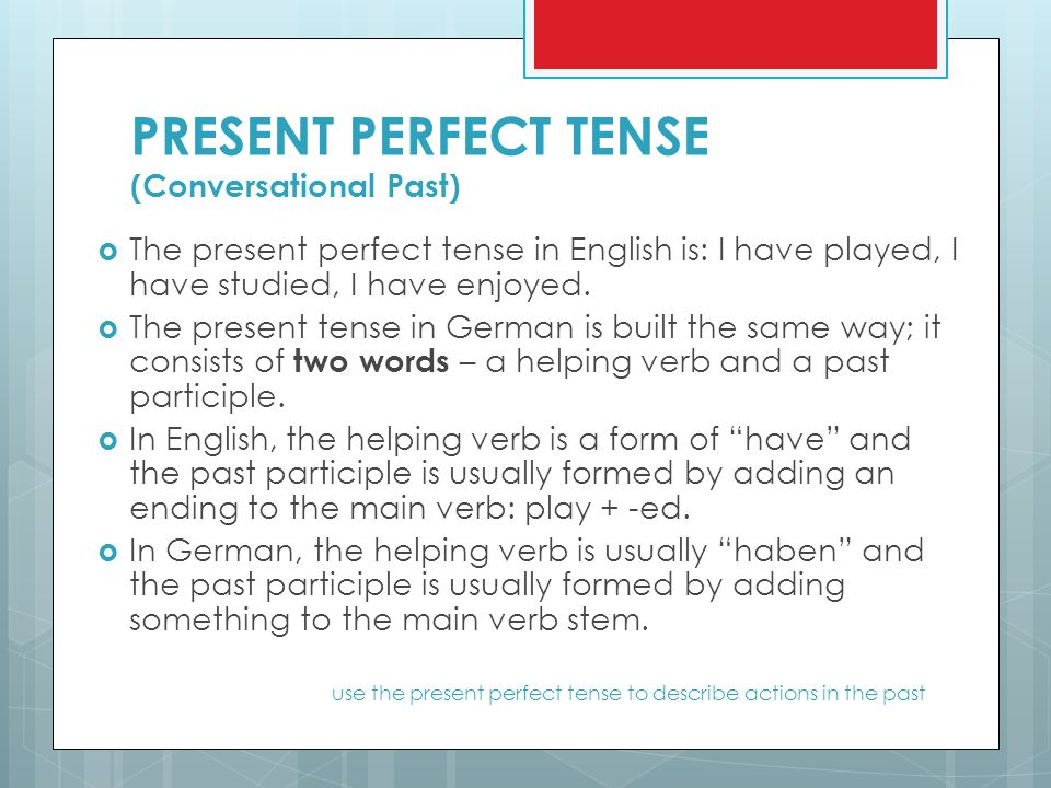 PRESENT PERFECT TENSE (Conversational Past)  The present perfect tense in English is: I have played, I have studied, I have enjoyed.