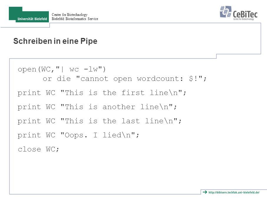 Center for Biotechnology Bielefeld Bioinformatics Service Schreiben in eine Pipe open(WC, | wc -lw ) or die cannot open wordcount: $! ; print WC This is the first line\n ; print WC This is another line\n ; print WC This is the last line\n ; print WC Oops.
