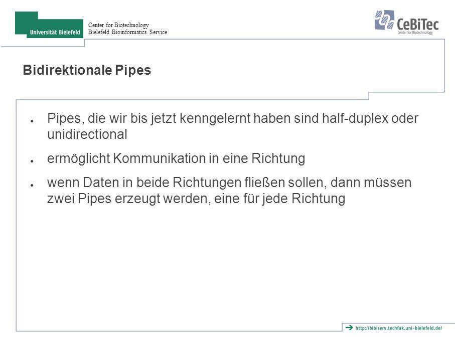 Center for Biotechnology Bielefeld Bioinformatics Service Bidirektionale Pipes ● Pipes, die wir bis jetzt kenngelernt haben sind half-duplex oder unidirectional ● ermöglicht Kommunikation in eine Richtung ● wenn Daten in beide Richtungen fließen sollen, dann müssen zwei Pipes erzeugt werden, eine für jede Richtung