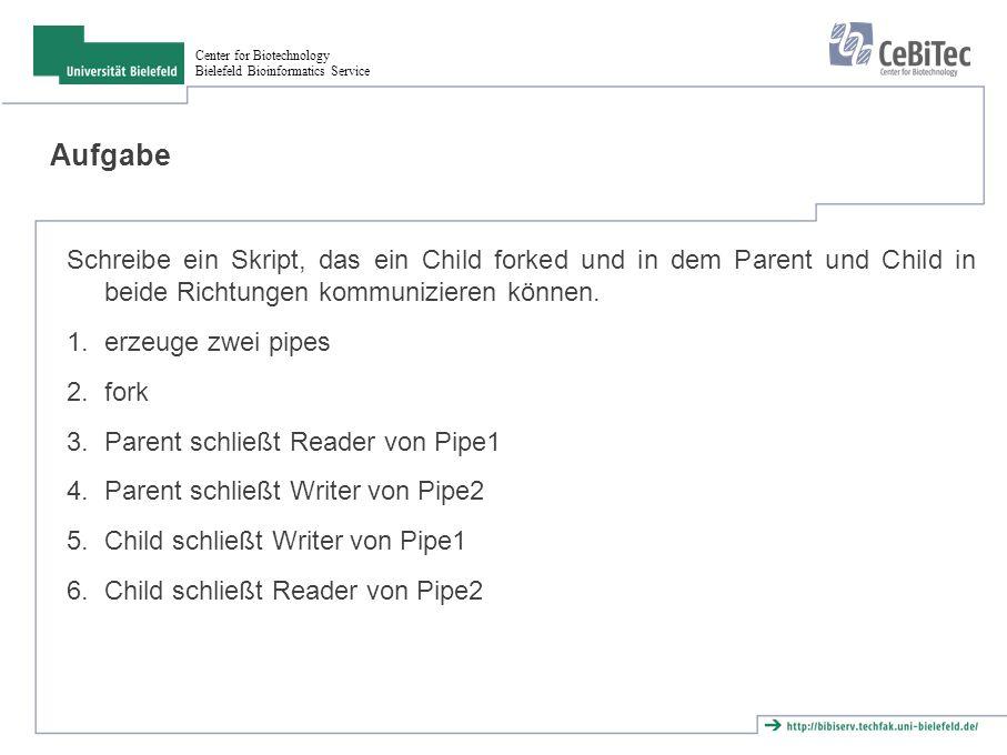 Center for Biotechnology Bielefeld Bioinformatics Service Aufgabe Schreibe ein Skript, das ein Child forked und in dem Parent und Child in beide Richtungen kommunizieren können.