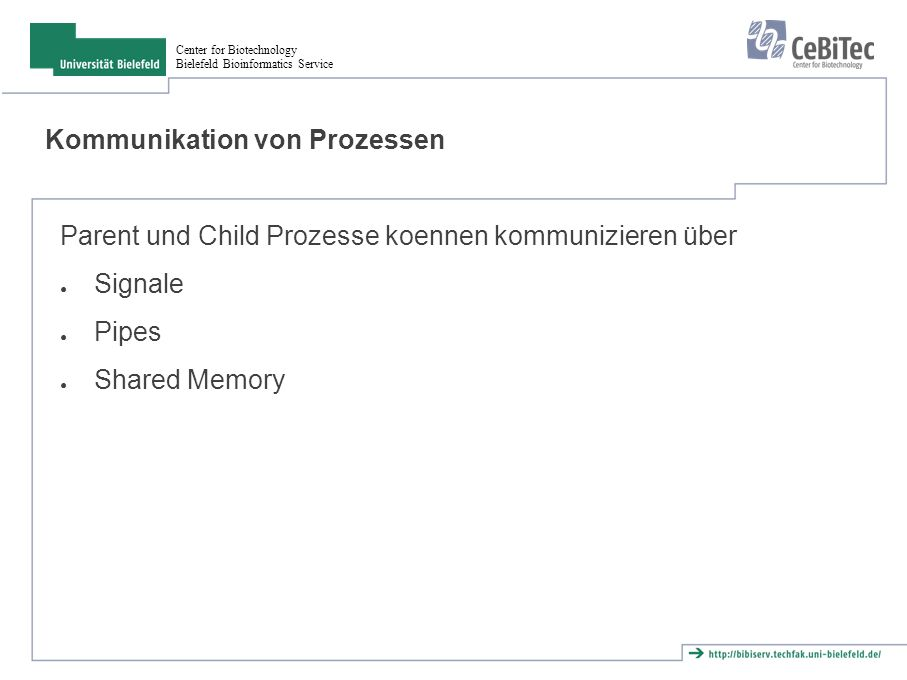 Center for Biotechnology Bielefeld Bioinformatics Service Kommunikation von Prozessen Parent und Child Prozesse koennen kommunizieren über ● Signale ●