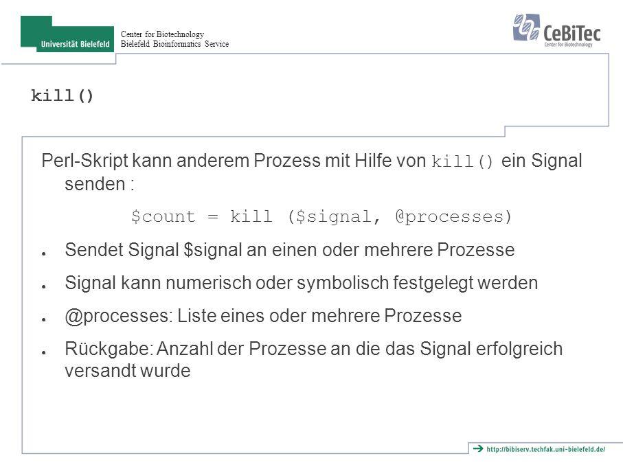 Center for Biotechnology Bielefeld Bioinformatics Service Abfangen von Signalen ● Zufügen eines Signalhandlers zu globalen Hash %SIG ● Name des Signal als Hash-Key (z.B.