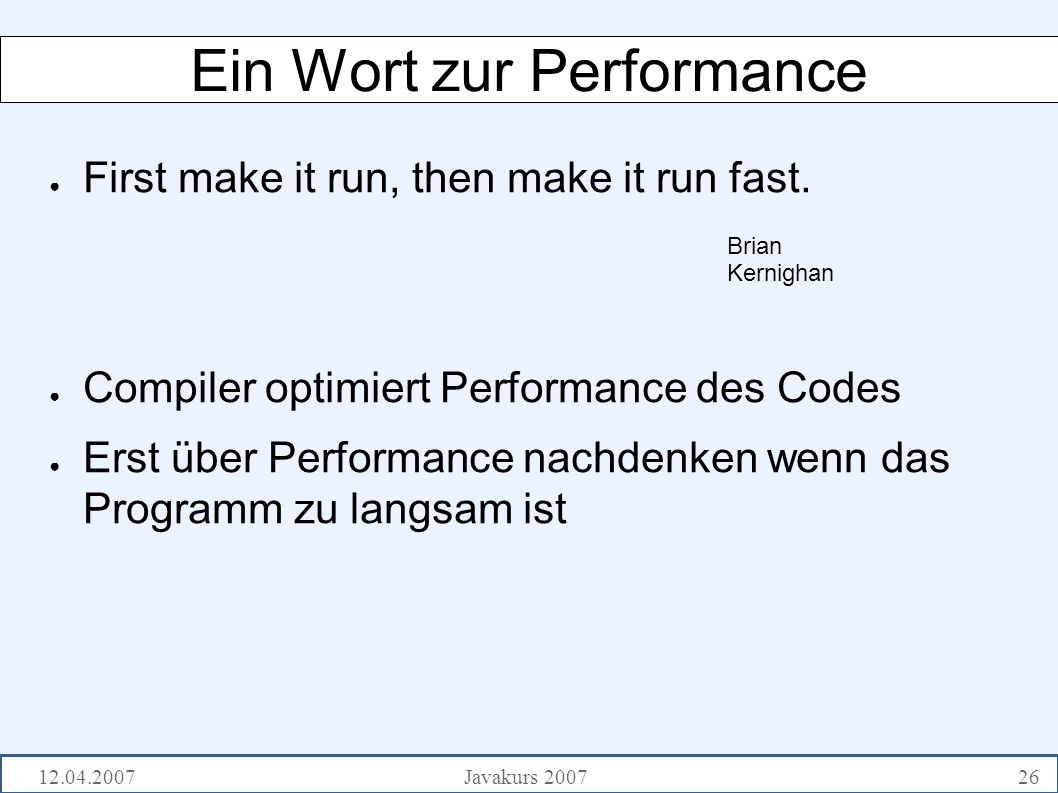 12.04.2007Javakurs 200726 Ein Wort zur Performance ● First make it run, then make it run fast.
