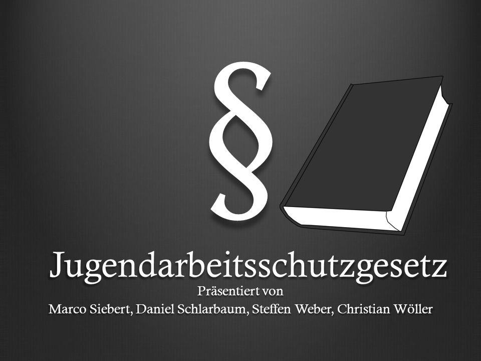 § Präsentiert von Marco Siebert, Daniel Schlarbaum, Steffen Weber, Christian Wöller Jugendarbeitsschutzgesetz