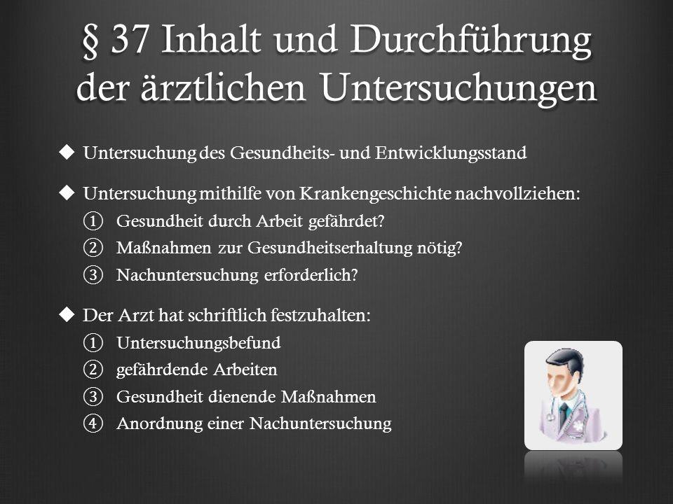 § 37 Inhalt und Durchführung der ärztlichen Untersuchungen   Untersuchung des Gesundheits- und Entwicklungsstand   Untersuchung mithilfe von Krankengeschichte nachvollziehen: ① ① Gesundheit durch Arbeit gefährdet.