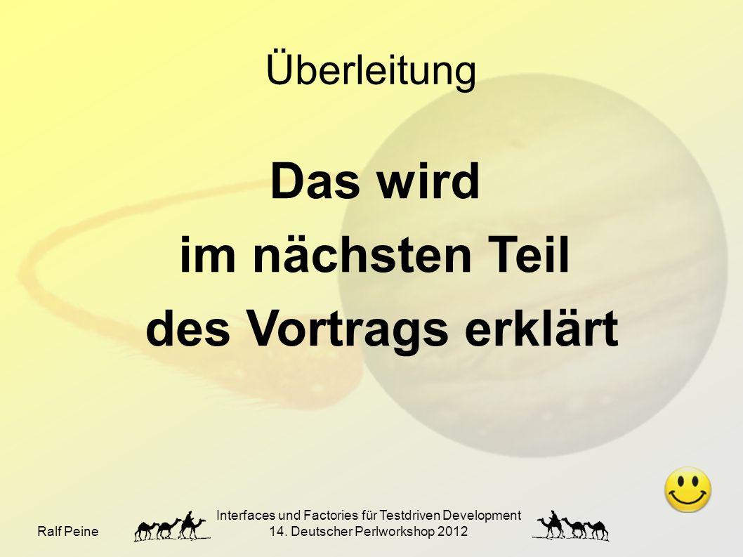 Ralf Peine Interfaces und Factories für Testdriven Development 14. Deutscher Perlworkshop 2012 Überleitung Das wird im nächsten Teil des Vortrags erkl