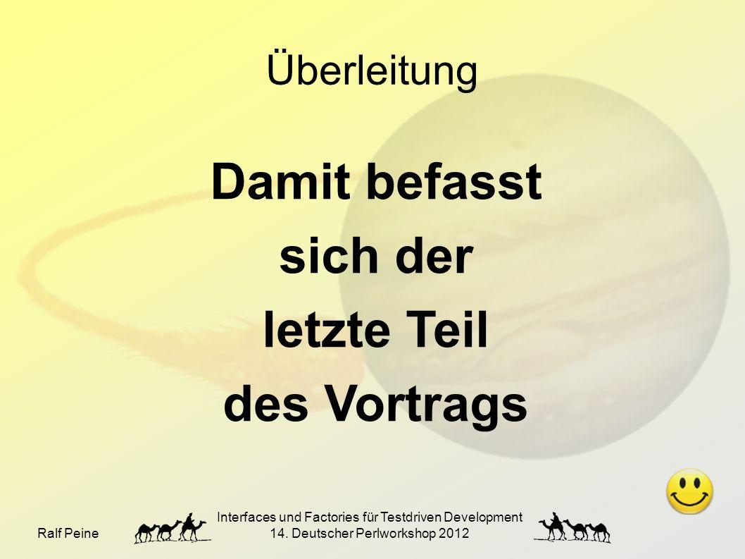 Ralf Peine Interfaces und Factories für Testdriven Development 14. Deutscher Perlworkshop 2012 Überleitung Damit befasst sich der letzte Teil des Vort
