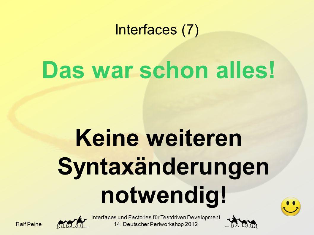 Ralf Peine Interfaces und Factories für Testdriven Development 14. Deutscher Perlworkshop 2012 Interfaces (7) Das war schon alles! Keine weiteren Synt