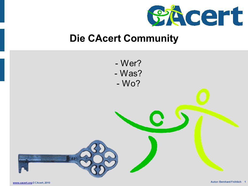 www.cacert.orgwww.cacert.org © CAcert, 2010 Autor: Bernhard Fröhlich 1 Die CAcert Community - Wer? - Was? - Wo?