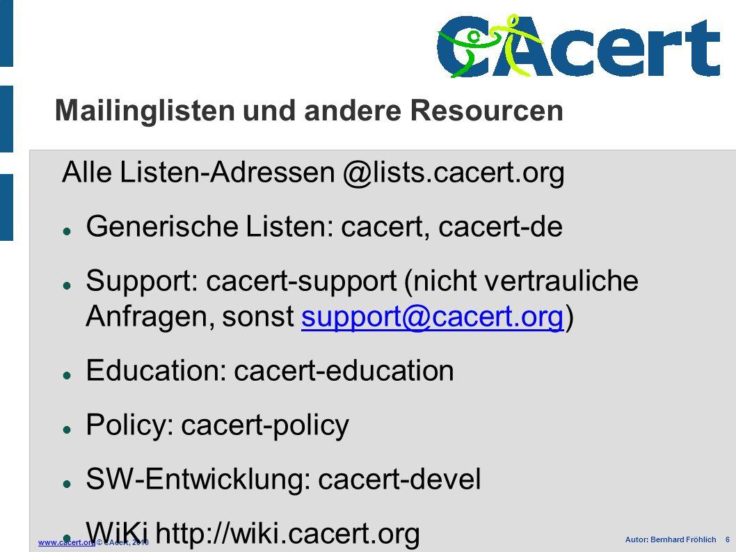 www.cacert.orgwww.cacert.org © CAcert, 2010 Autor: Bernhard Fröhlich 6 Mailinglisten und andere Resourcen Alle Listen-Adressen @lists.cacert.org Generische Listen: cacert, cacert-de Support: cacert-support (nicht vertrauliche Anfragen, sonst support@cacert.org)support@cacert.org Education: cacert-education Policy: cacert-policy SW-Entwicklung: cacert-devel WiKi http://wiki.cacert.org