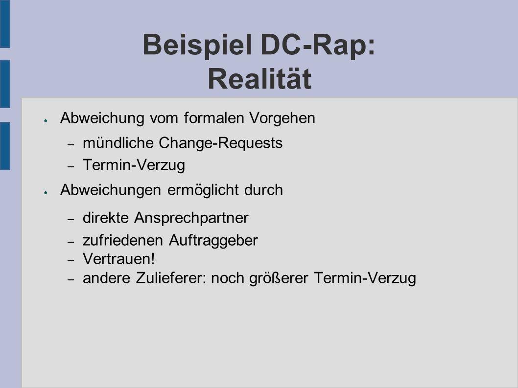 Beispiel DC-Rap: Realität ● Abweichung vom formalen Vorgehen – mündliche Change-Requests – Termin-Verzug ● Abweichungen ermöglicht durch – direkte Ansprechpartner – zufriedenen Auftraggeber – Vertrauen.