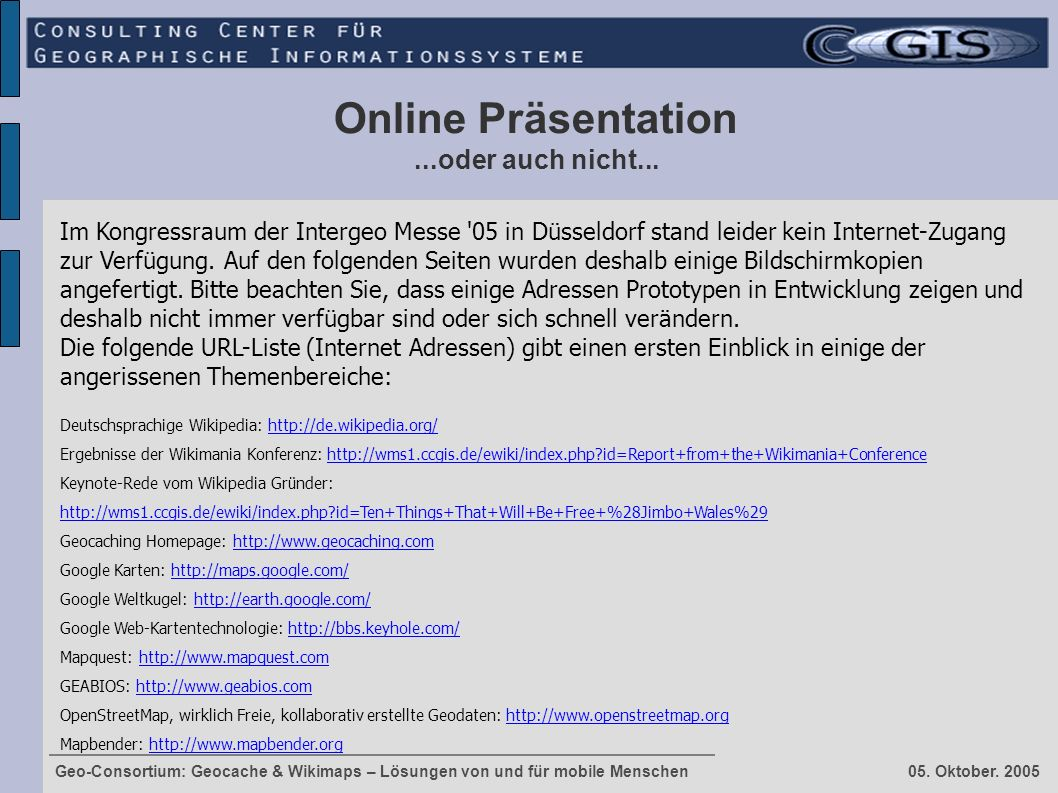 Geo-Consortium: Geocache & Wikimaps – Lösungen von und für mobile Menschen 05. Oktober. 2005 Online Präsentation...oder auch nicht... Im Kongressraum