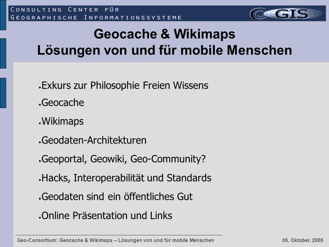 Geo-Consortium: Geocache & Wikimaps – Lösungen von und für mobile Menschen 05. Oktober. 2005 Geocache & Wikimaps Lösungen von und für mobile Menschen