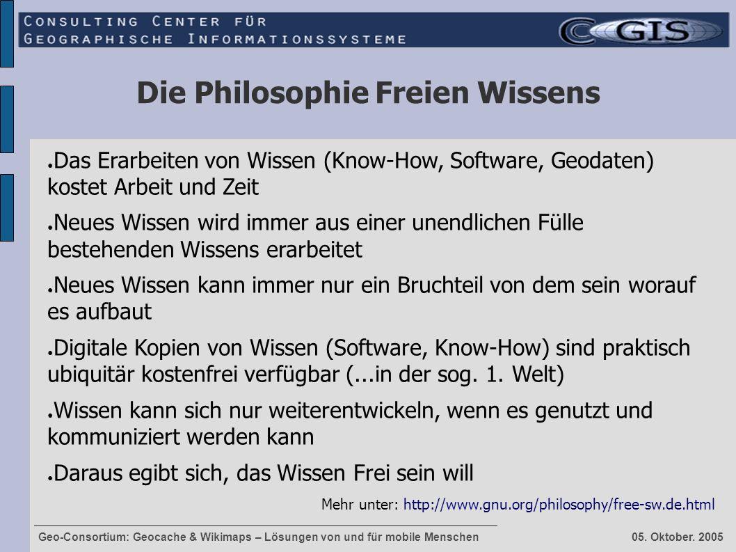 Geo-Consortium: Geocache & Wikimaps – Lösungen von und für mobile Menschen 05. Oktober. 2005 Die Philosophie Freien Wissens ● Das Erarbeiten von Wisse