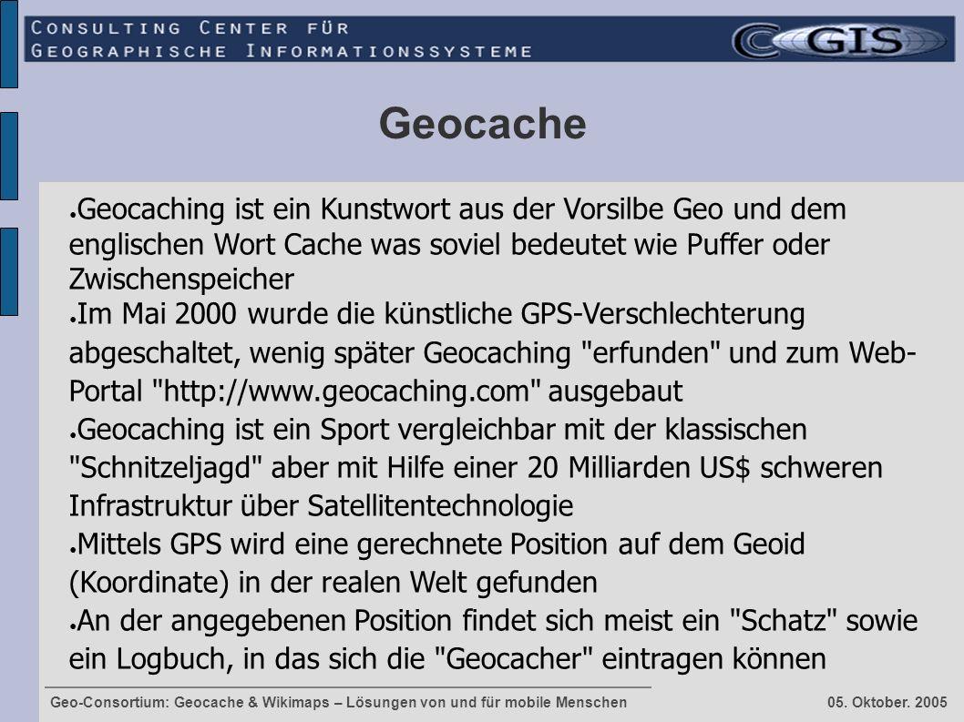 Geo-Consortium: Geocache & Wikimaps – Lösungen von und für mobile Menschen 05. Oktober. 2005 Geocache ● Geocaching ist ein Kunstwort aus der Vorsilbe