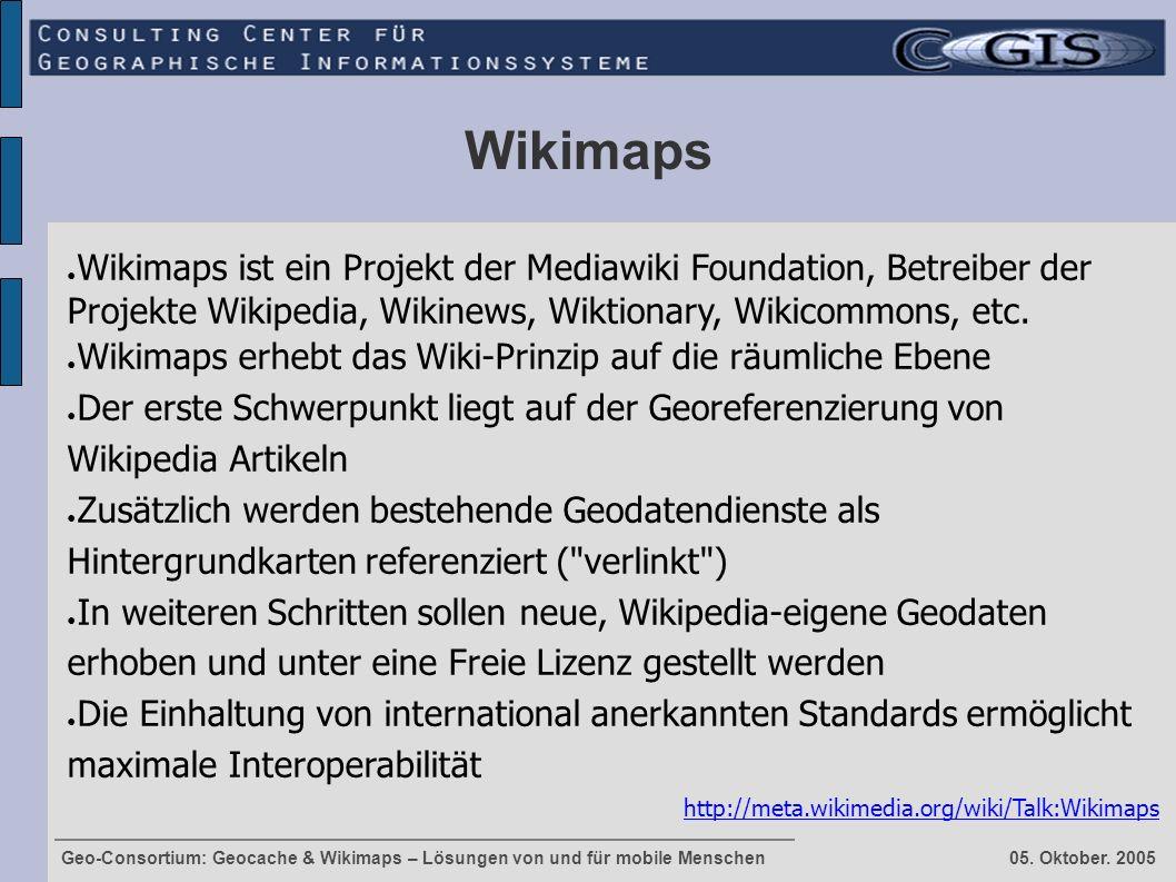 Geo-Consortium: Geocache & Wikimaps – Lösungen von und für mobile Menschen 05. Oktober. 2005 Wikimaps ● Wikimaps ist ein Projekt der Mediawiki Foundat