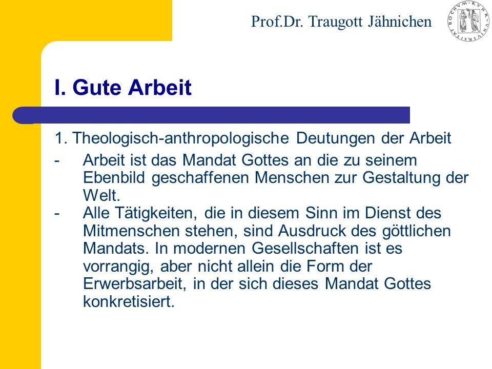 Prof.Dr. Traugott Jähnichen I. Gute Arbeit 1. Theologisch-anthropologische Deutungen der Arbeit -Arbeit ist das Mandat Gottes an die zu seinem Ebenbil