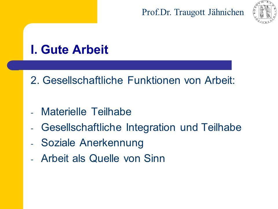 Prof.Dr. Traugott Jähnichen I. Gute Arbeit 2. Gesellschaftliche Funktionen von Arbeit: - Materielle Teilhabe - Gesellschaftliche Integration und Teilh