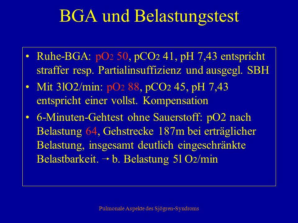 Pulmonale Aspekte des Sjögren-Syndroms BGA und Belastungstest Ruhe-BGA: pO 2 50, pCO 2 41, pH 7,43 entspricht straffer resp.