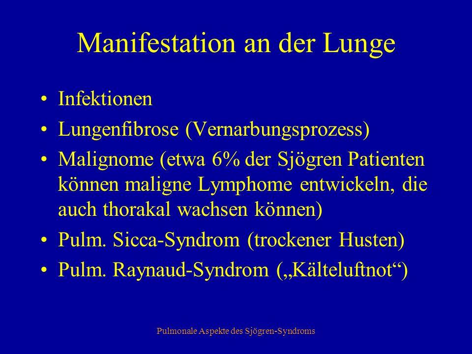 Pulmonale Aspekte des Sjögren-Syndroms Manifestation an der Lunge Infektionen Lungenfibrose (Vernarbungsprozess) Malignome (etwa 6% der Sjögren Patienten können maligne Lymphome entwickeln, die auch thorakal wachsen können) Pulm.