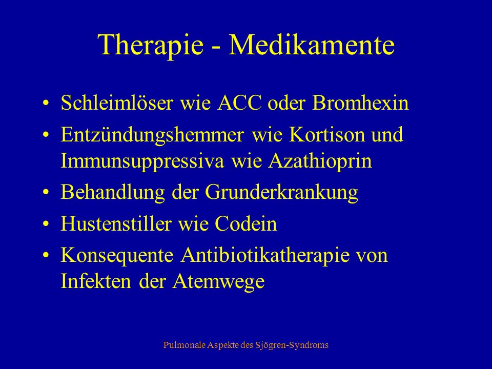 Pulmonale Aspekte des Sjögren-Syndroms Therapie - Medikamente Schleimlöser wie ACC oder Bromhexin Entzündungshemmer wie Kortison und Immunsuppressiva wie Azathioprin Behandlung der Grunderkrankung Hustenstiller wie Codein Konsequente Antibiotikatherapie von Infekten der Atemwege