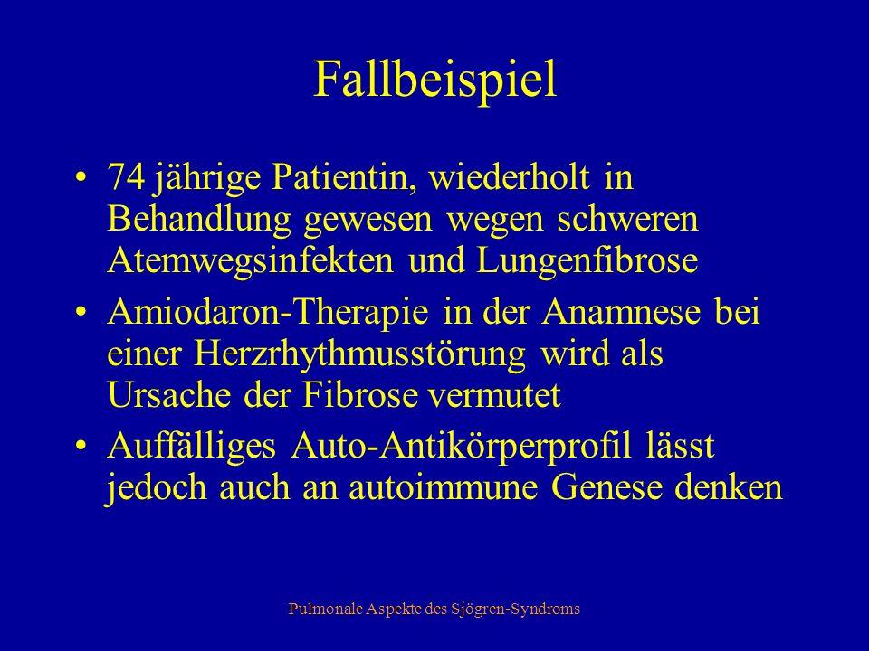 Pulmonale Aspekte des Sjögren-Syndroms Fallbeispiel 74 jährige Patientin, wiederholt in Behandlung gewesen wegen schweren Atemwegsinfekten und Lungenfibrose Amiodaron-Therapie in der Anamnese bei einer Herzrhythmusstörung wird als Ursache der Fibrose vermutet Auffälliges Auto-Antikörperprofil lässt jedoch auch an autoimmune Genese denken