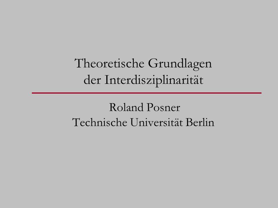 Theoretische Grundlagen der Interdisziplinarität Roland Posner Technische Universität Berlin