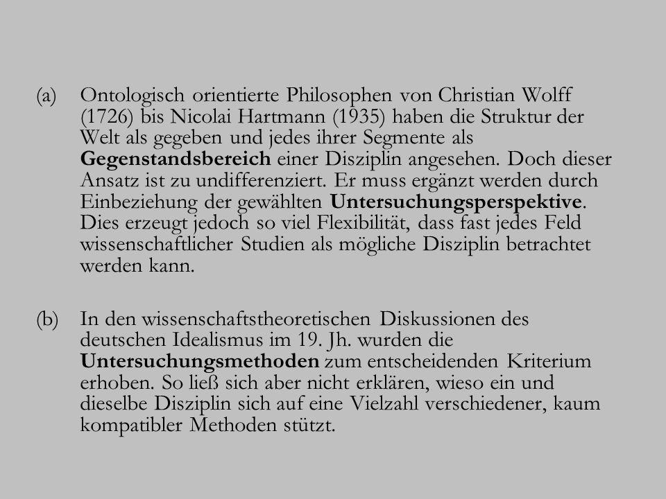 (a)Ontologisch orientierte Philosophen von Christian Wolff (1726) bis Nicolai Hartmann (1935) haben die Struktur der Welt als gegeben und jedes ihrer Segmente als Gegenstandsbereich einer Disziplin angesehen.