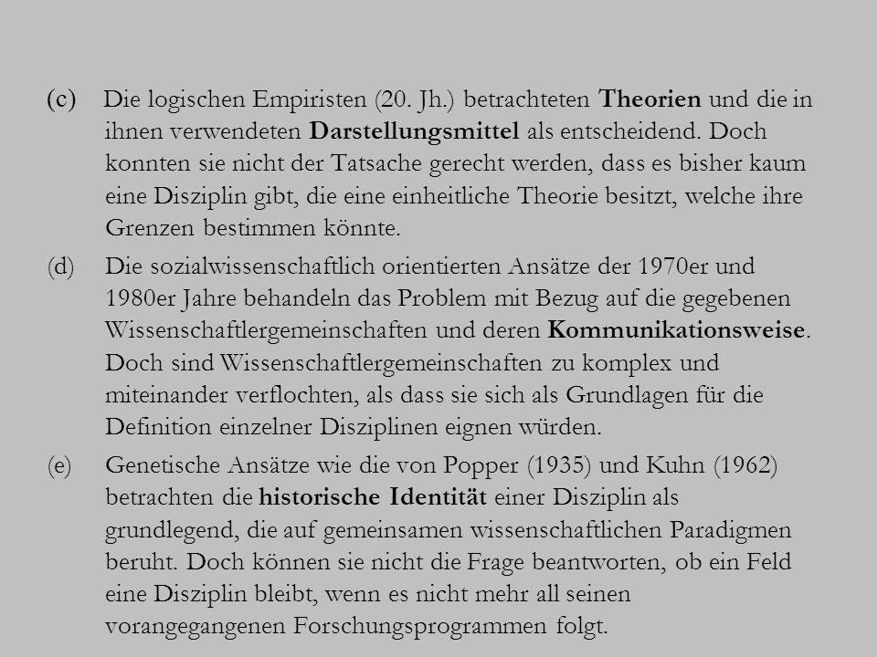 Wie sich zeigt, ist keines der genannten wissenschaftstheoretischen Kriterien hinreichend für die Definition und die Abgrenzung wissenschaftlicher Disziplinen voneinander: (1) Gegenstandsbereich (2) Perspektive (3) Methoden (4) Theorie (5) Darstellungsmittel (6) Kommunikationsweise (7) Geschichte der Disziplin Erforderlich ist die Kombination der Kriterien 1-5.