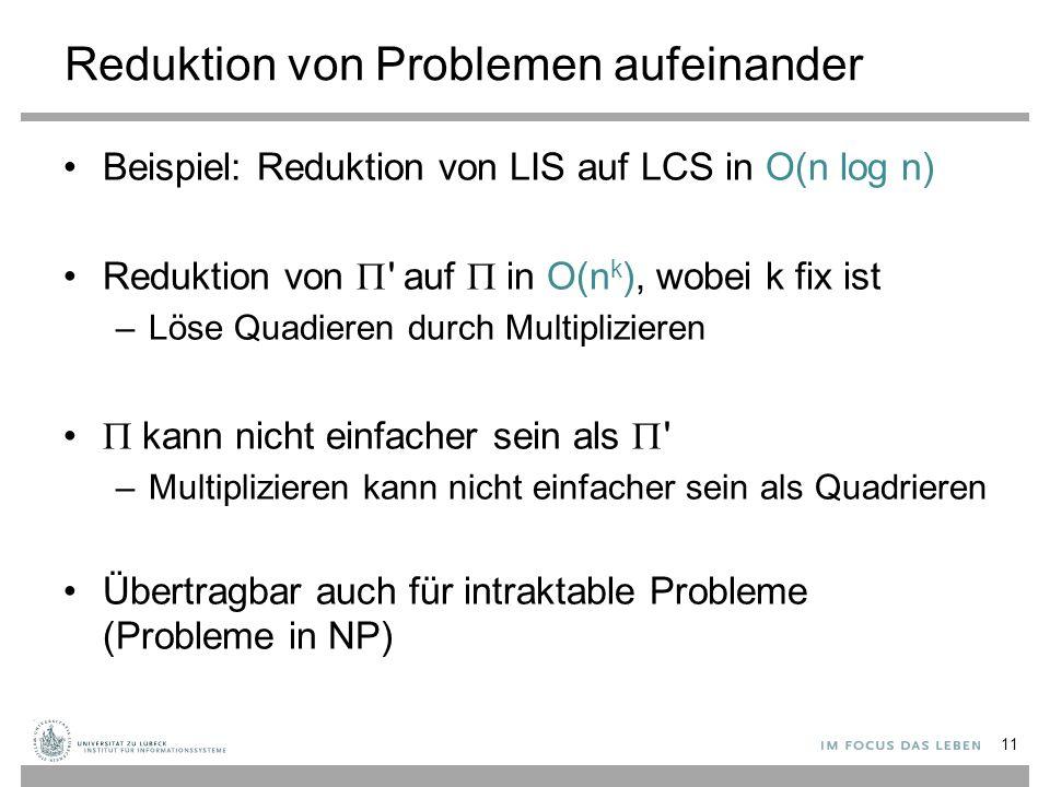 Reduktion von Problemen aufeinander Beispiel: Reduktion von LIS auf LCS in O(n log n) Reduktion von  auf  in O(n k ), wobei k fix ist –Löse Quadieren durch Multiplizieren  kann nicht einfacher sein als  –Multiplizieren kann nicht einfacher sein als Quadrieren Übertragbar auch für intraktable Probleme (Probleme in NP) 11