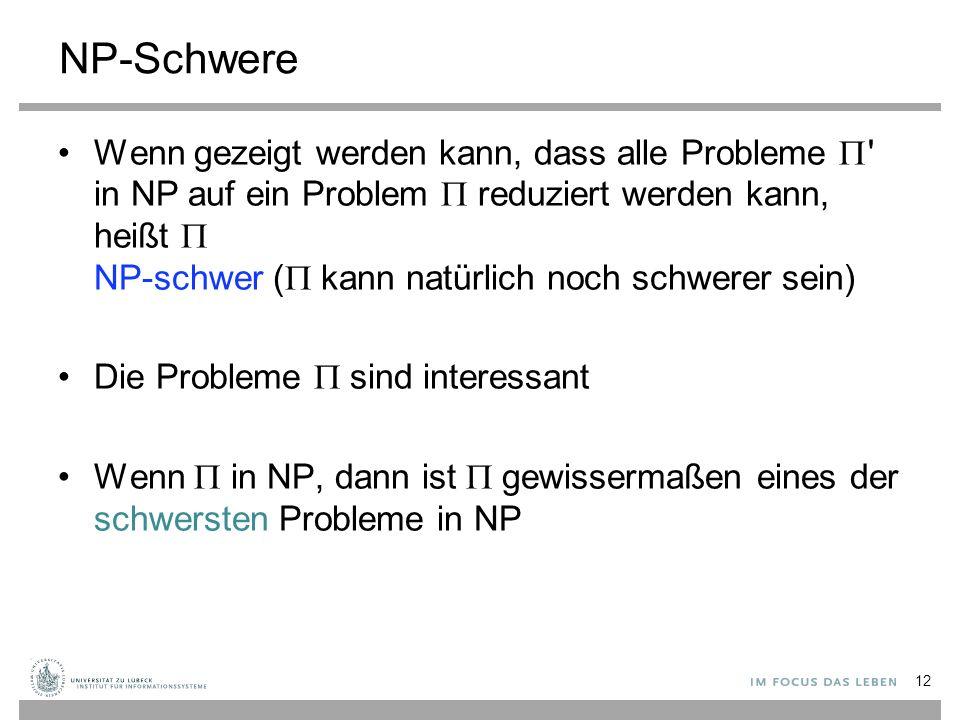 NP-Schwere Wenn gezeigt werden kann, dass alle Probleme  in NP auf ein Problem  reduziert werden kann, heißt  NP-schwer (  kann natürlich noch schwerer sein) Die Probleme  sind interessant Wenn  in NP, dann ist  gewissermaßen eines der schwersten Probleme in NP 12