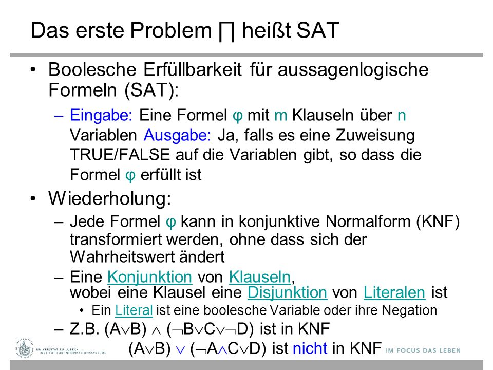 Das erste Problem ∏ heißt SAT Boolesche Erfüllbarkeit für aussagenlogische Formeln (SAT): –Eingabe: Eine Formel φ mit m Klauseln über n Variablen Ausgabe: Ja, falls es eine Zuweisung TRUE/FALSE auf die Variablen gibt, so dass die Formel φ erfüllt ist Wiederholung: – Jede Formel φ kann in konjunktive Normalform (KNF) transformiert werden, ohne dass sich der Wahrheitswert ändert –Eine Konjunktion von Klauseln, wobei eine Klausel eine Disjunktion von Literalen istKonjunktionKlauselnDisjunktionLiteralen Ein Literal ist eine boolesche Variable oder ihre Negation –Z.B.