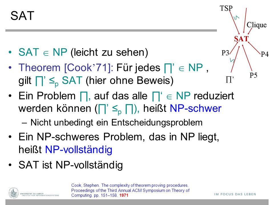 SAT SAT  NP (leicht zu sehen) Theorem [Cook ' 71]: Für jedes ∏'  NP, gilt ∏' ≤ p SAT (hier ohne Beweis) Ein Problem ∏, auf das alle ∏'  NP reduziert werden können (∏' ≤ p ∏), heißt NP-schwer – Nicht unbedingt ein Entscheidungsproblem Ein NP-schweres Problem, das in NP liegt, heißt NP-vollständig SAT ist NP-vollständig Cook, Stephen.