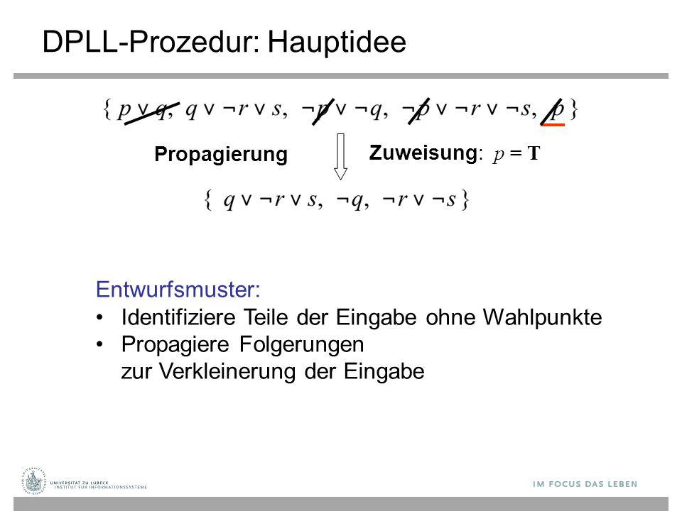 Zuweisung: p = T DPLL-Prozedur: Hauptidee Propagierung Entwurfsmuster: Identifiziere Teile der Eingabe ohne Wahlpunkte Propagiere Folgerungen zur Verkleinerung der Eingabe