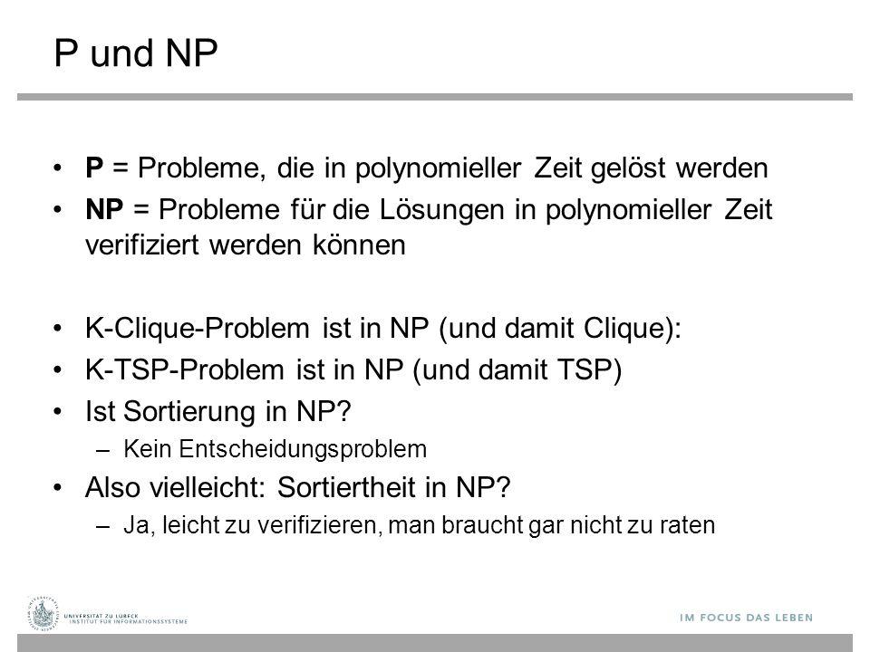 P und NP P = Probleme, die in polynomieller Zeit gelöst werden NP = Probleme für die Lösungen in polynomieller Zeit verifiziert werden können K-Clique-Problem ist in NP (und damit Clique): K-TSP-Problem ist in NP (und damit TSP) Ist Sortierung in NP.