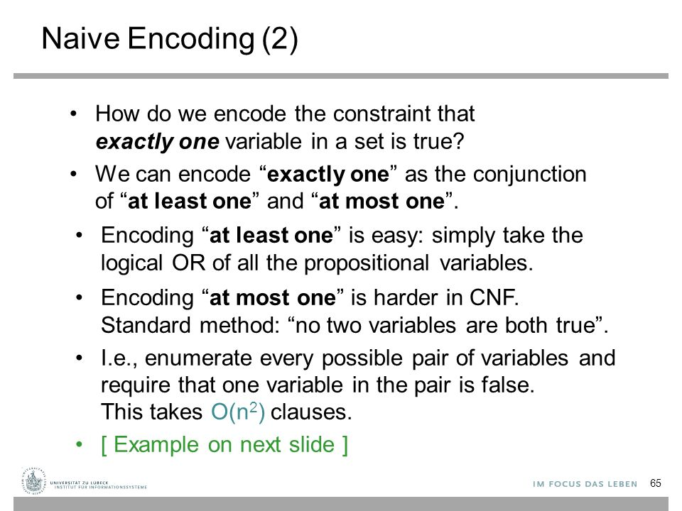 "Naive Encoding (2) How do we encode the constraint that exactly one variable in a set is true? We can encode ""exactly one"" as the conjunction of ""at l"