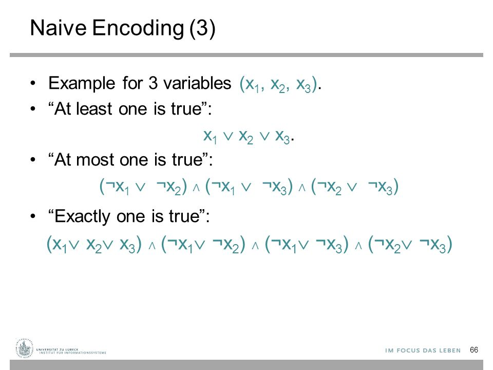 "Naive Encoding (3) Example for 3 variables (x 1, x 2, x 3 ). ""At least one is true"": x 1  x 2  x 3. ""At most one is true"": (¬x 1  ¬x 2 ) ∧ (¬x 1"