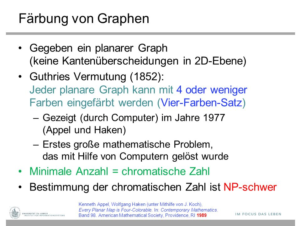 Färbung von Graphen Gegeben ein planarer Graph (keine Kantenüberscheidungen in 2D-Ebene) Guthries Vermutung (1852): Jeder planare Graph kann mit 4 oder weniger Farben eingefärbt werden (Vier-Farben-Satz) –Gezeigt (durch Computer) im Jahre 1977 (Appel und Haken) –Erstes große mathematische Problem, das mit Hilfe von Computern gelöst wurde Minimale Anzahl = chromatische Zahl Bestimmung der chromatischen Zahl ist NP-schwer Kenneth Appel, Wolfgang Haken (unter Mithilfe von J.