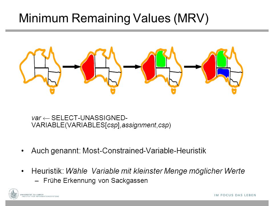 Minimum Remaining Values (MRV) var  SELECT-UNASSIGNED- VARIABLE(VARIABLES[csp],assignment,csp) Auch genannt: Most-Constrained-Variable-Heuristik Heur