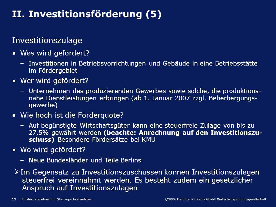 ©2006 Deloitte & Touche GmbH Wirtschaftsprüfungsgesellschaft Förderperspetiven für Start-up-Unternehmen13 II. Investitionsförderung (5) Investitionszu