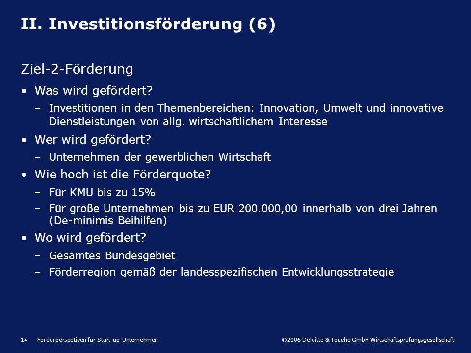©2006 Deloitte & Touche GmbH Wirtschaftsprüfungsgesellschaft Förderperspetiven für Start-up-Unternehmen14 II. Investitionsförderung (6) Ziel-2-Förderu