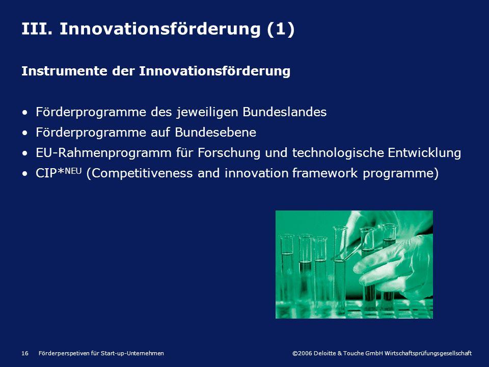 ©2006 Deloitte & Touche GmbH Wirtschaftsprüfungsgesellschaft Förderperspetiven für Start-up-Unternehmen16 III. Innovationsförderung (1) Instrumente de