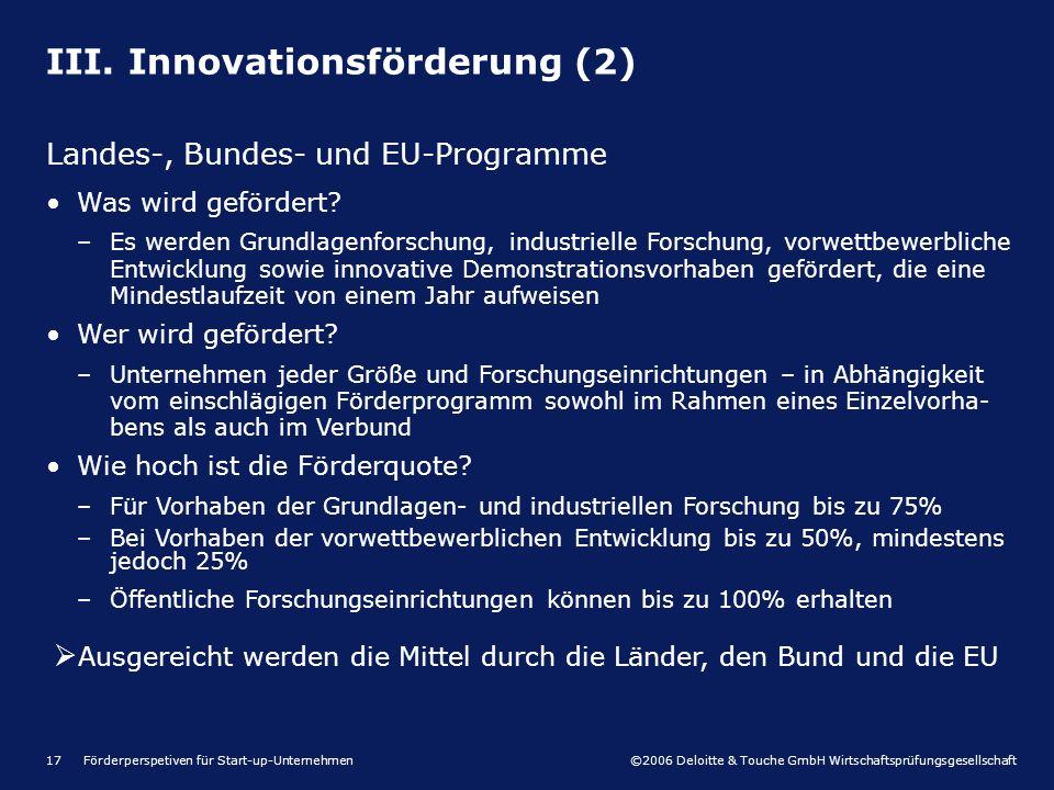 ©2006 Deloitte & Touche GmbH Wirtschaftsprüfungsgesellschaft Förderperspetiven für Start-up-Unternehmen17 III. Innovationsförderung (2) Landes-, Bunde