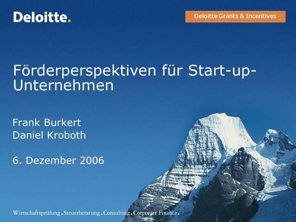 Förderperspektiven für Start-up- Unternehmen Frank Burkert Daniel Kroboth 6. Dezember 2006 Deloitte Grants & Incentives